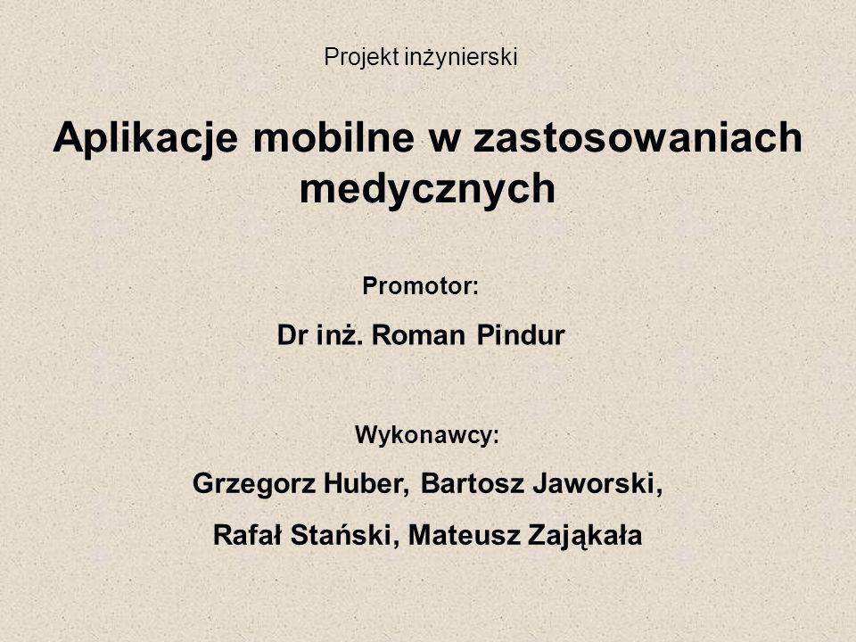 Projekt inżynierski Aplikacje mobilne w zastosowaniach medycznych Promotor: Dr inż. Roman Pindur Wykonawcy: Grzegorz Huber, Bartosz Jaworski, Rafał St