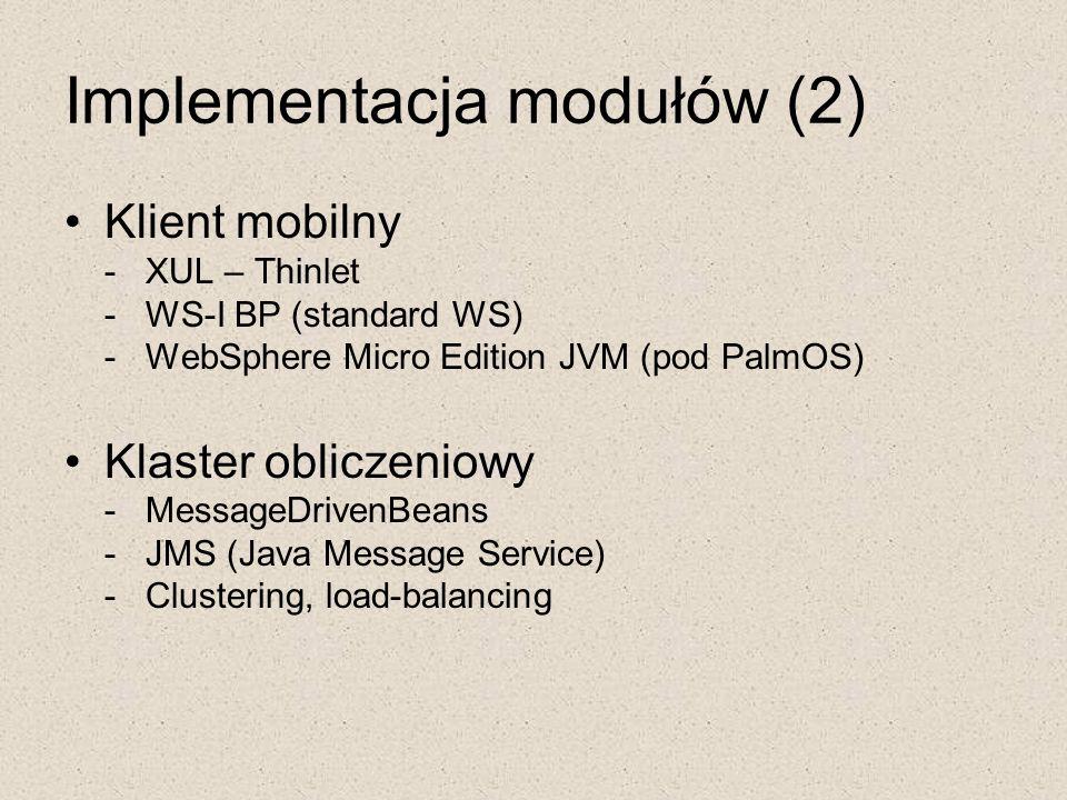 Implementacja modułów (2) Klient mobilny - XUL – Thinlet - WS-I BP (standard WS) - WebSphere Micro Edition JVM (pod PalmOS) Klaster obliczeniowy - Mes