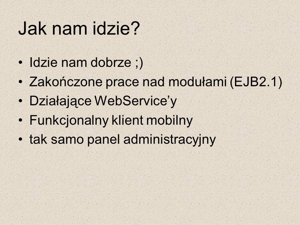 Jak nam idzie? Idzie nam dobrze ;) Zakończone prace nad modułami (EJB2.1) Działające WebService'y Funkcjonalny klient mobilny tak samo panel administr