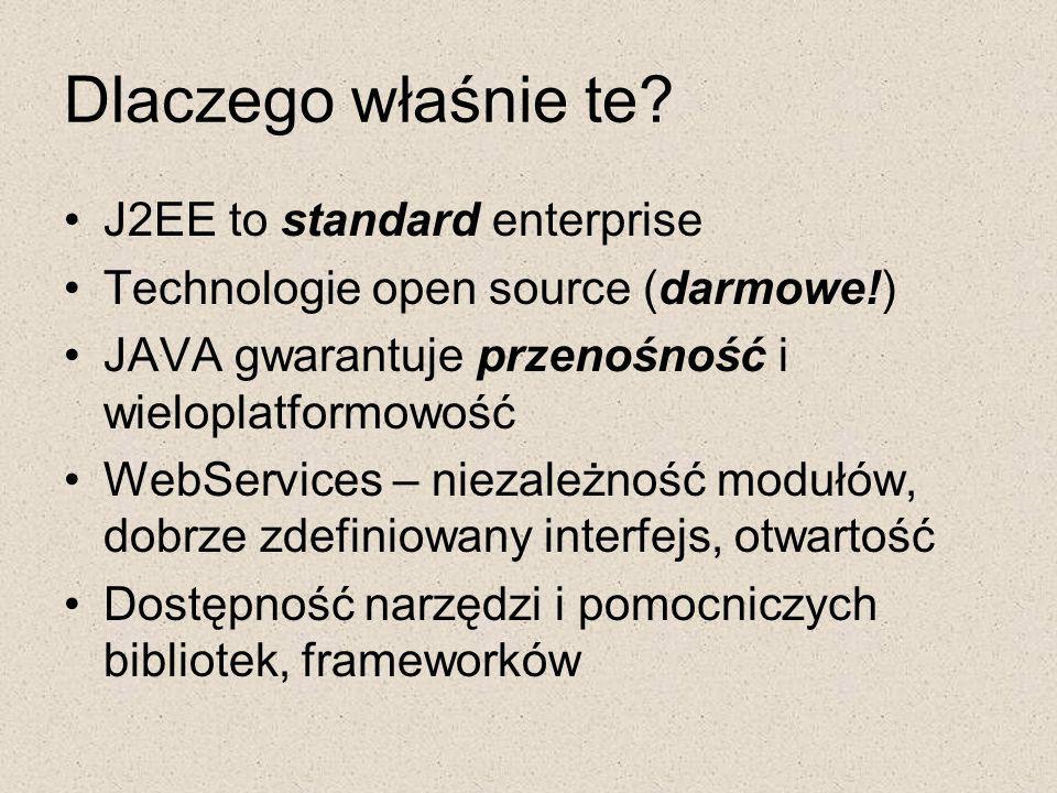 Dlaczego właśnie te? J2EE to standard enterprise Technologie open source (darmowe!) JAVA gwarantuje przenośność i wieloplatformowość WebServices – nie