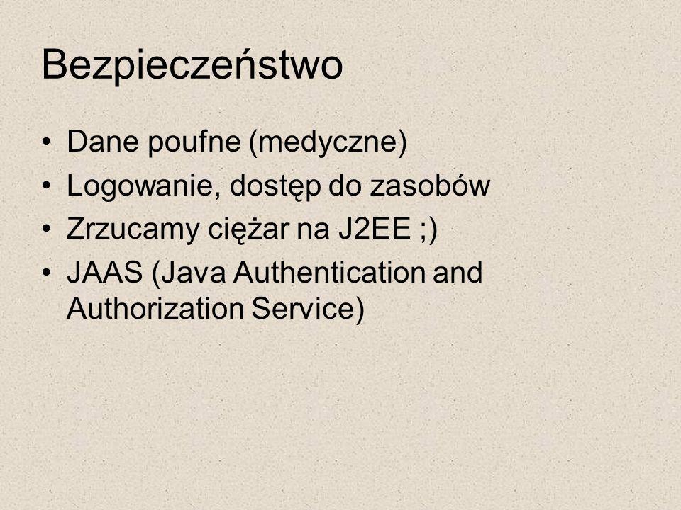 Bezpieczeństwo Dane poufne (medyczne) Logowanie, dostęp do zasobów Zrzucamy ciężar na J2EE ;) JAAS (Java Authentication and Authorization Service)