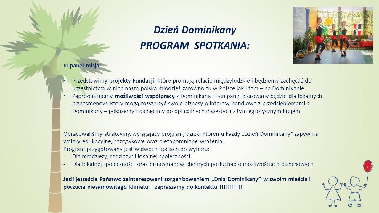 Dzień Dominikany PROGRAM SPOTKANIA: III panel misja: Przedstawimy projekty Fundacji, które promują relacje międzyludzkie i będziemy zachęcać do uczestnictwa w nich naszą polską młodzież zarówno tu w Polsce jak i tam – na Dominikanie Zaprezentujemy możliwości współpracy z Dominikaną – ten panel kierowany będzie dla lokalnych biznesmenów, który mogą rozszerzyć swoje biznesy o interesy handlowe z przedsiębiorcami z Dominikany – pokażemy i zachęcimy do opłacalnych inwestycji z tym egzotycznym krajem.