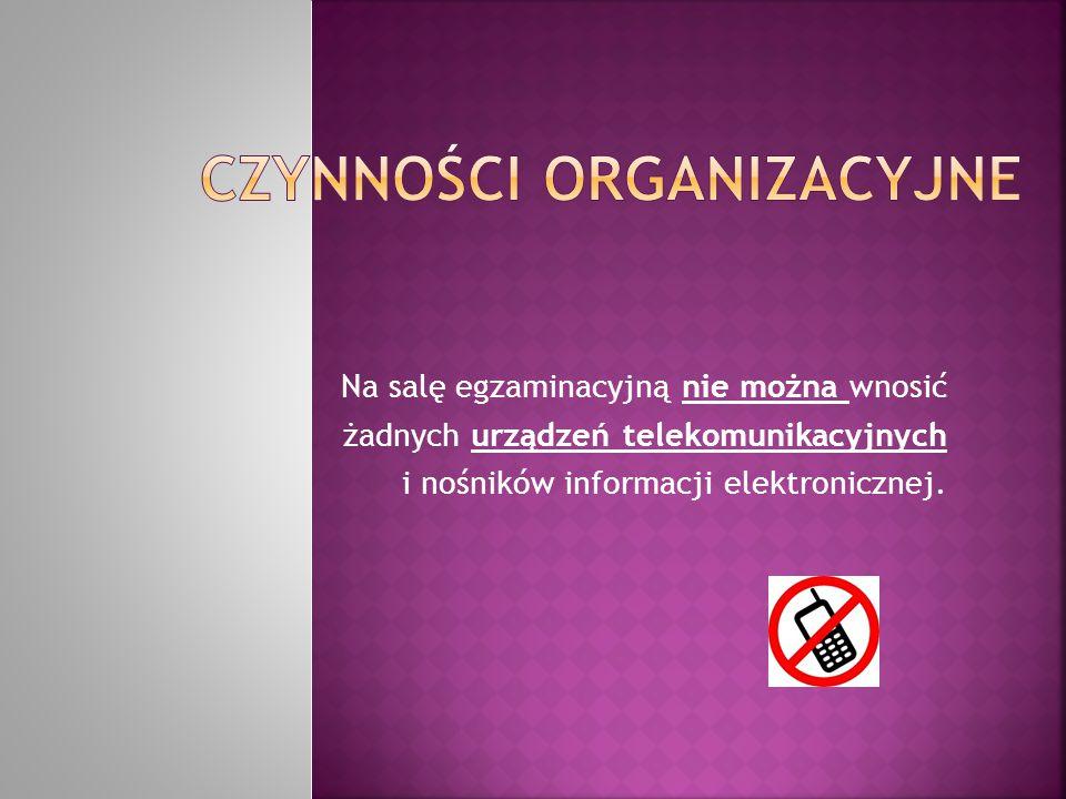 Na salę egzaminacyjną nie można wnosić żadnych urządzeń telekomunikacyjnych i nośników informacji elektronicznej.