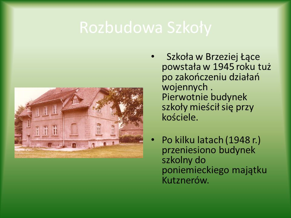 Rozbudowa Szkoły Szkoła w Brzeziej Łące powstała w 1945 roku tuż po zakończeniu działań wojennych. Pierwotnie budynek szkoły mieścił się przy kościele