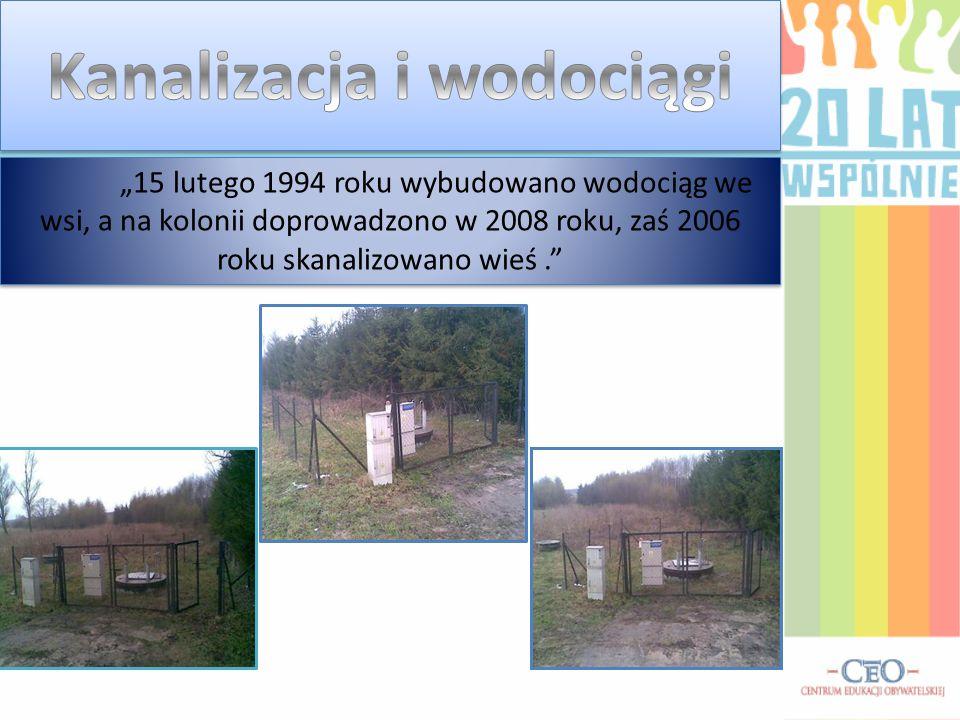 """""""15 lutego 1994 roku wybudowano wodociąg we wsi, a na kolonii doprowadzono w 2008 roku, zaś 2006 roku skanalizowano wieś."""""""