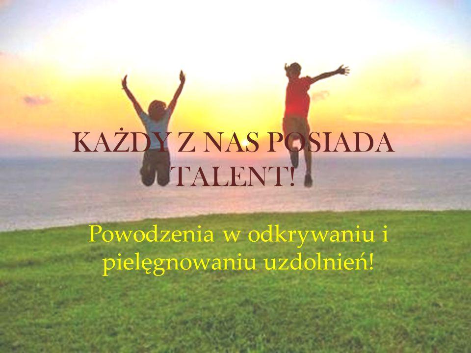 KA Ż DY Z NAS POSIADA TALENT! Powodzenia w odkrywaniu i pielęgnowaniu uzdolnień!