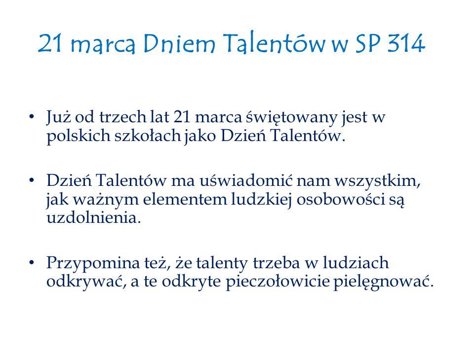 21 marca Dniem Talentów w SP 314 Już od trzech lat 21 marca świętowany jest w polskich szkołach jako Dzień Talentów. Dzień Talentów ma uświadomić nam