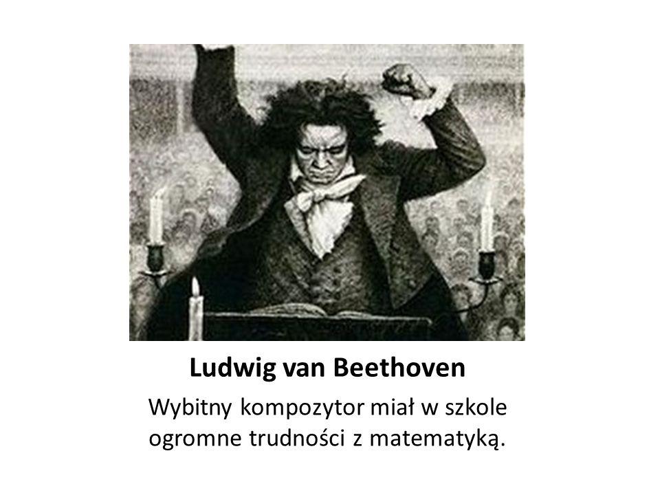 Ludwig van Beethoven Wybitny kompozytor miał w szkole ogromne trudności z matematyką.