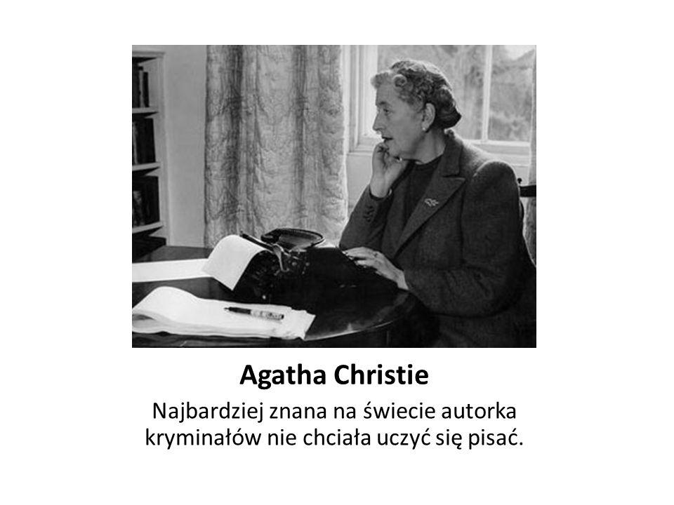 Agatha Christie Najbardziej znana na świecie autorka kryminałów nie chciała uczyć się pisać.