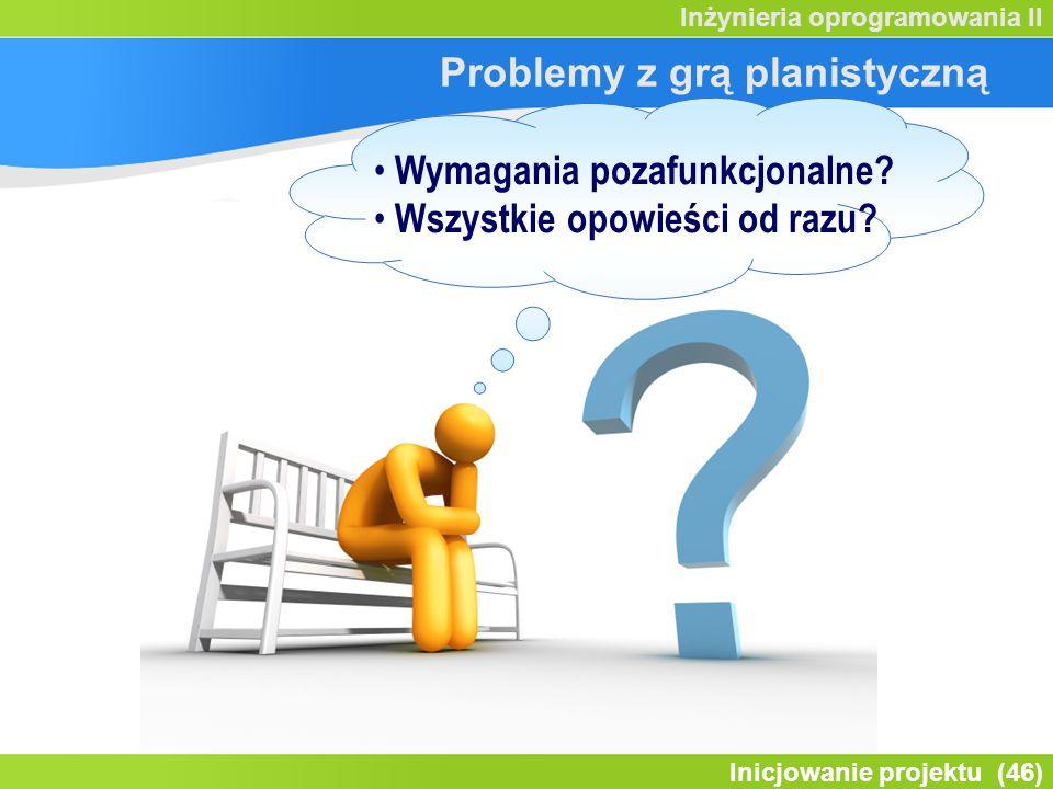 Inicjowanie projektu (46) Inżynieria oprogramowania II Problemy z grą planistyczną Wymagania pozafunkcjonalne.