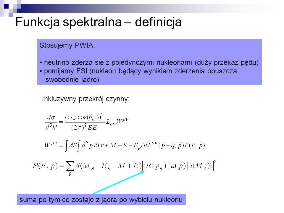 Funkcja spektralna – definicja Stosujemy PWIA: neutrino zderza się z pojedynczymi nukleonami (duży przekaz pędu) pomijamy FSI (nukleon będący wynikiem zderzenia opuszcza swobodnie jądro) Inkluzywny przekrój czynny: suma po tym co zostaje z jądra po wybiciu nukleonu