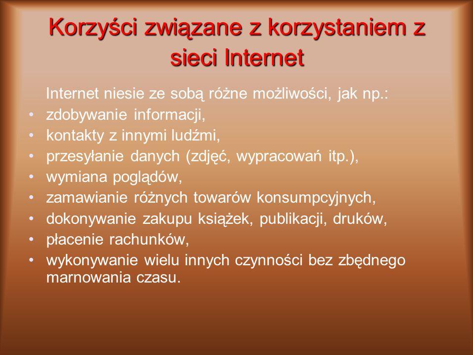 Korzyści związane z korzystaniem z sieci Internet Internet niesie ze sobą różne możliwości, jak np.: zdobywanie informacji, kontakty z innymi ludźmi,