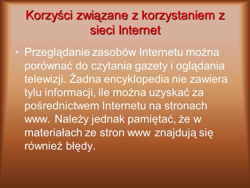 Korzyści związane z korzystaniem z sieci Internet Przeglądanie zasobów Internetu można porównać do czytania gazety i oglądania telewizji. Żadna encykl