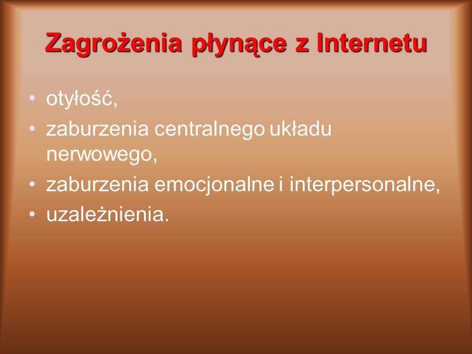 Zagrożenia płynące z Internetu otyłość, zaburzenia centralnego układu nerwowego, zaburzenia emocjonalne i interpersonalne, uzależnienia.