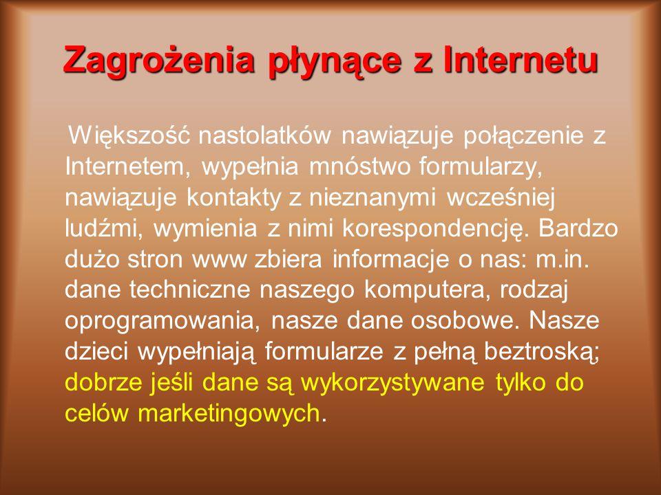Zagrożenia płynące z Internetu Większość nastolatków nawiązuje połączenie z Internetem, wypełnia mnóstwo formularzy, nawiązuje kontakty z nieznanymi w