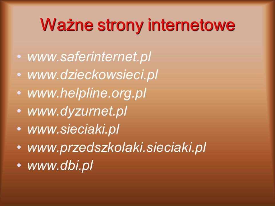 Ważne strony internetowe www.saferinternet.pl www.dzieckowsieci.pl www.helpline.org.pl www.dyzurnet.pl www.sieciaki.pl www.przedszkolaki.sieciaki.pl www.dbi.pl