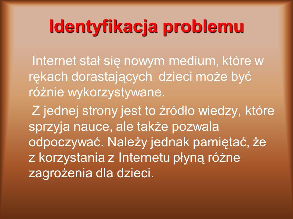 Identyfikacja problemu Internet stał się nowym medium, które w rękach dorastających dzieci może być różnie wykorzystywane.