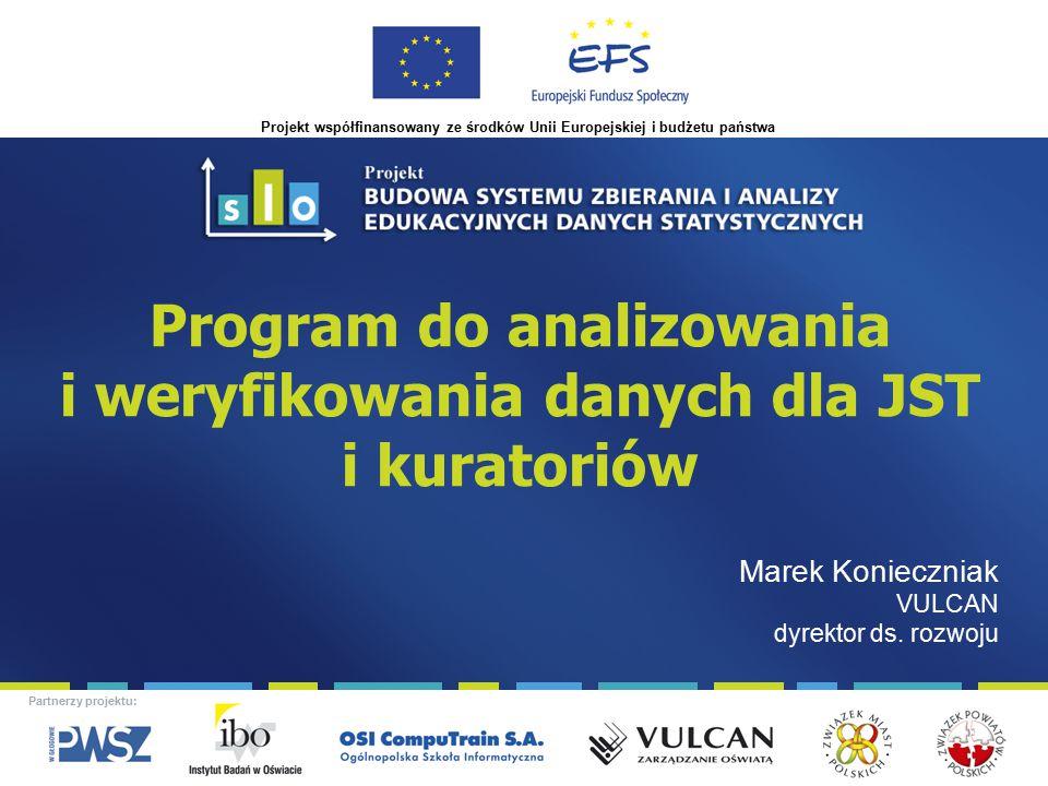 Projekt współfinansowany ze środków Unii Europejskiej i budżetu państwa Partnerzy projektu: Program do analizowania i weryfikowania danych dla JST i kuratoriów Marek Konieczniak VULCAN dyrektor ds.