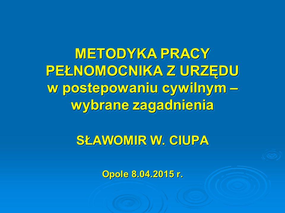 METODYKA PRACY PEŁNOMOCNIKA Z URZĘDU w postepowaniu cywilnym – wybrane zagadnienia SŁAWOMIR W. CIUPA Opole 8.04.2015 r. SŁAWOMIR W. CIUPA Opole 8.04.2