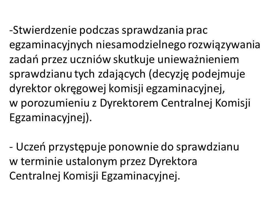 -Stwierdzenie podczas sprawdzania prac egzaminacyjnych niesamodzielnego rozwiązywania zadań przez uczniów skutkuje unieważnieniem sprawdzianu tych zdających (decyzję podejmuje dyrektor okręgowej komisji egzaminacyjnej, w porozumieniu z Dyrektorem Centralnej Komisji Egzaminacyjnej).