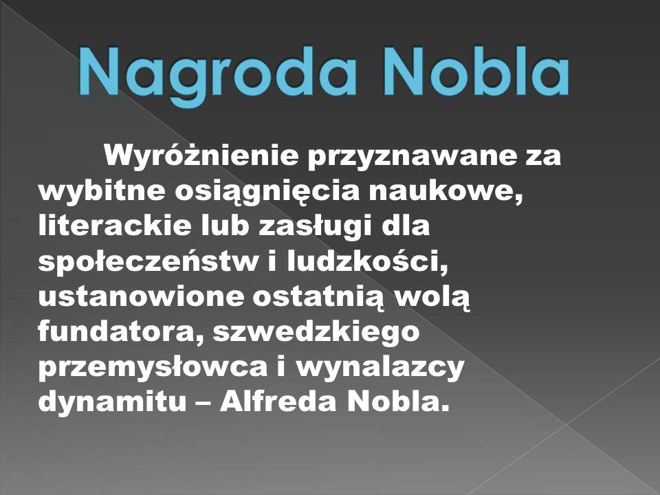 Wyróżnienie przyznawane za wybitne osiągnięcia naukowe, literackie lub zasługi dla społeczeństw i ludzkości, ustanowione ostatnią wolą fundatora, szwedzkiego przemysłowca i wynalazcy dynamitu – Alfreda Nobla.