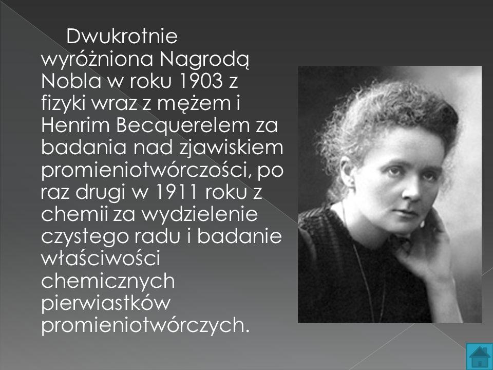 Dwukrotnie wyróżniona Nagrodą Nobla w roku 1903 z fizyki wraz z mężem i Henrim Becquerelem za badania nad zjawiskiem promieniotwórczości, po raz drugi w 1911 roku z chemii za wydzielenie czystego radu i badanie właściwości chemicznych pierwiastków promieniotwórczych.