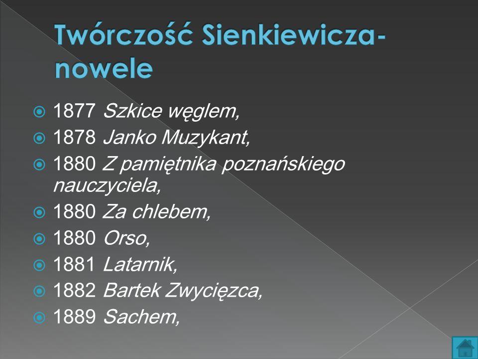  1877 Szkice węglem,  1878 Janko Muzykant,  1880 Z pamiętnika poznańskiego nauczyciela,  1880 Za chlebem,  1880 Orso,  1881 Latarnik,  1882 Bartek Zwycięzca,  1889 Sachem,