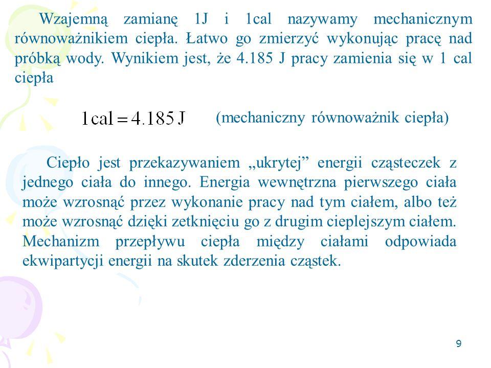9 Wzajemną zamianę 1J i 1cal nazywamy mechanicznym równoważnikiem ciepła. Łatwo go zmierzyć wykonując pracę nad próbką wody. Wynikiem jest, że 4.185 J