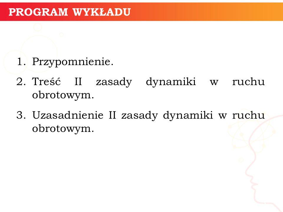 PROGRAM WYKŁADU 1.Przypomnienie. 2.Treść II zasady dynamiki w ruchu obrotowym.