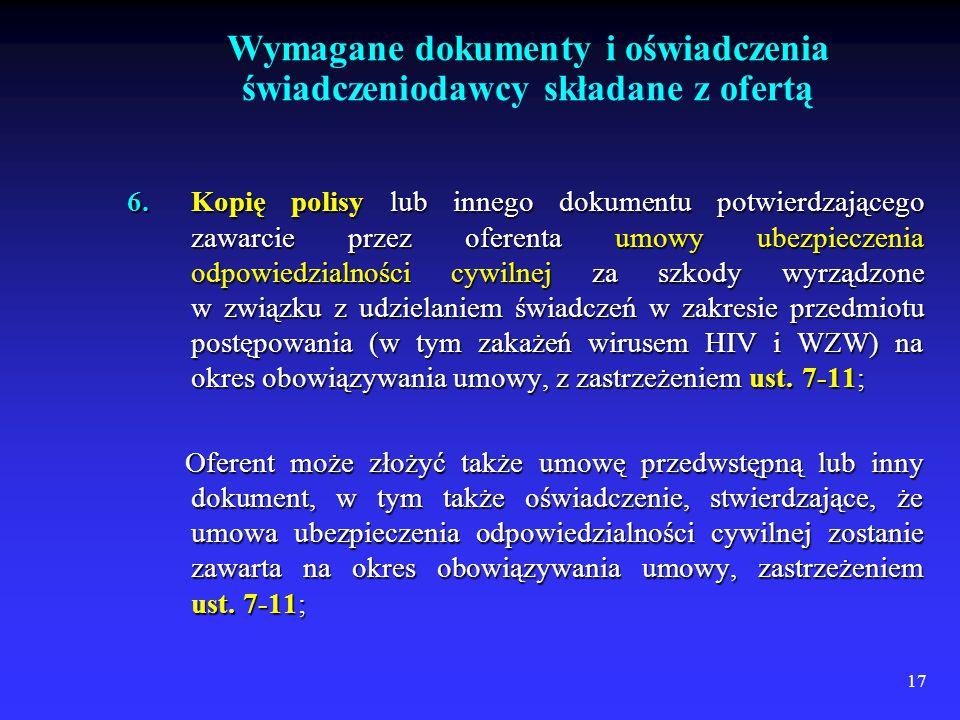 17 6.Kopię polisy lub innego dokumentu potwierdzającego zawarcie przez oferenta umowy ubezpieczenia odpowiedzialności cywilnej za szkody wyrządzone w związku z udzielaniem świadczeń w zakresie przedmiotu postępowania (w tym zakażeń wirusem HIV i WZW) na okres obowiązywania umowy, z zastrzeżeniem ust.