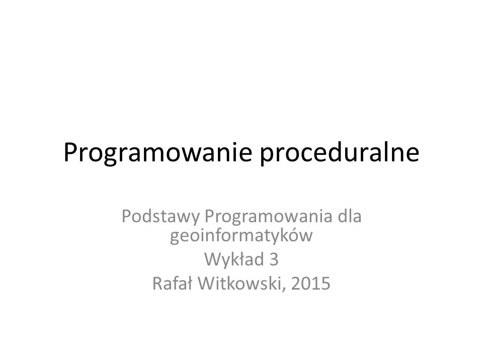 Programowanie proceduralne Podstawy Programowania dla geoinformatyków Wykład 3 Rafał Witkowski, 2015