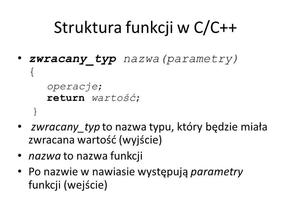 Struktura funkcji w C/C++ zwracany_typ nazwa(parametry) { operacje; return wartość; } zwracany_typ to nazwa typu, który będzie miała zwracana wartość