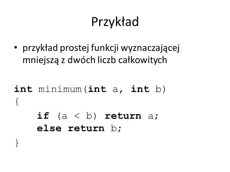 Przykład przykład prostej funkcji wyznaczającej mniejszą z dwóch liczb całkowitych int minimum(int a, int b) { if (a < b) return a; else return b; }