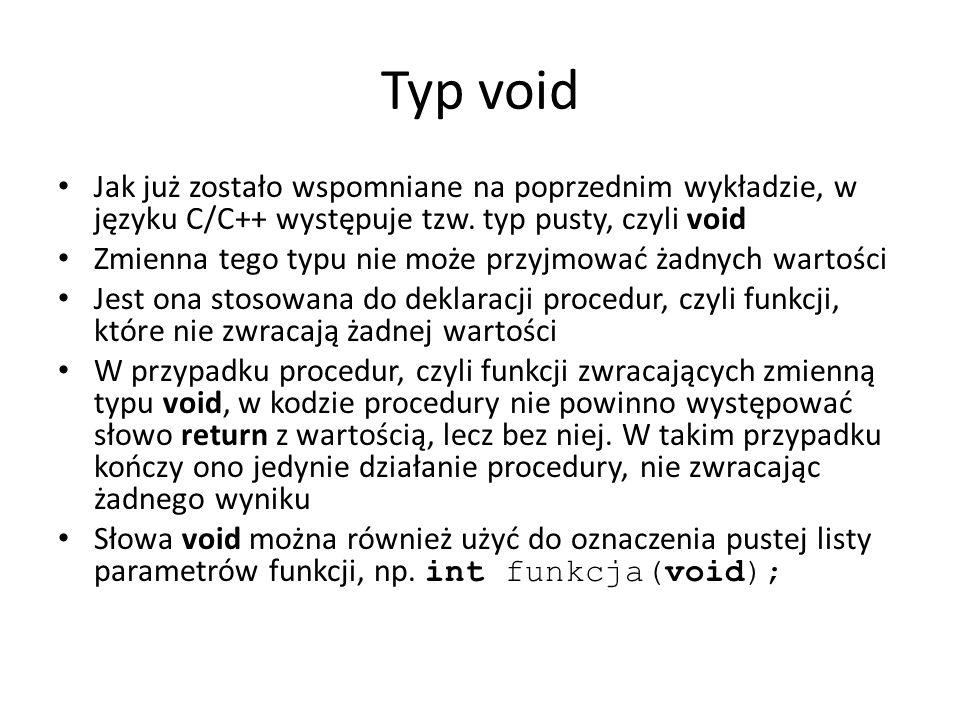 Typ void Jak już zostało wspomniane na poprzednim wykładzie, w języku C/C++ występuje tzw. typ pusty, czyli void Zmienna tego typu nie może przyjmować