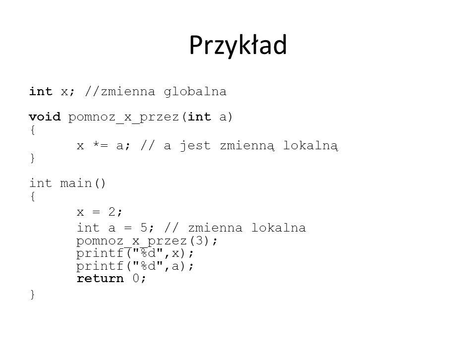 Przykład int x; //zmienna globalna void pomnoz_x_przez(int a) { x *= a; // a jest zmienną lokalną } int main() { x = 2; int a = 5; // zmienna lokalna