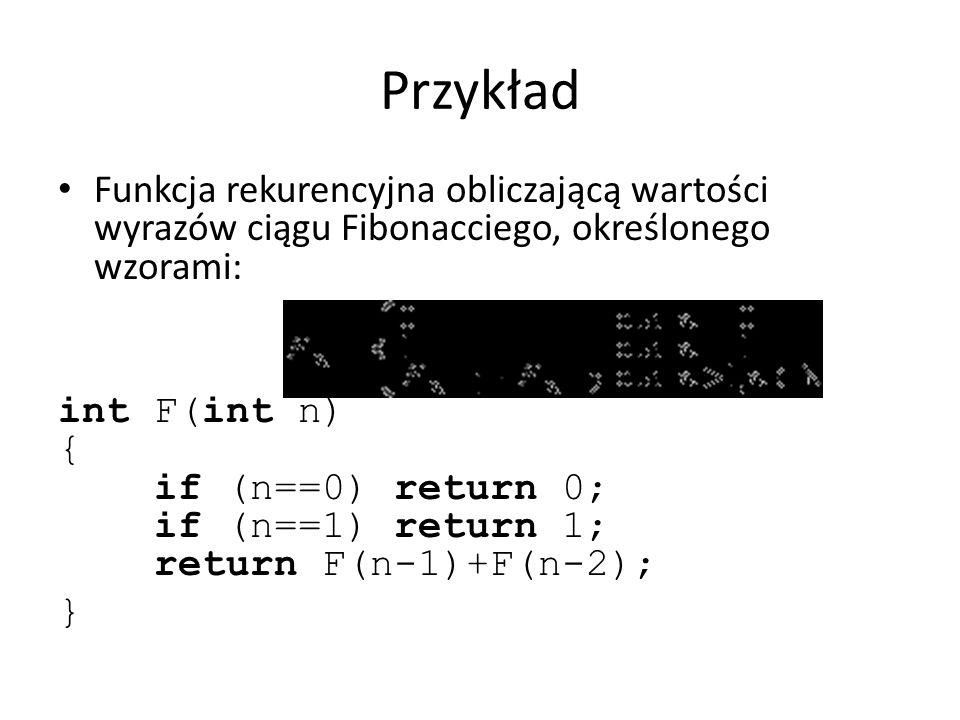 Przykład Funkcja rekurencyjna obliczającą wartości wyrazów ciągu Fibonacciego, określonego wzorami: int F(int n) { if (n==0) return 0; if (n==1) retur