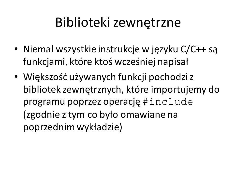 Biblioteki zewnętrzne Niemal wszystkie instrukcje w języku C/C++ są funkcjami, które ktoś wcześniej napisał Większość używanych funkcji pochodzi z bib