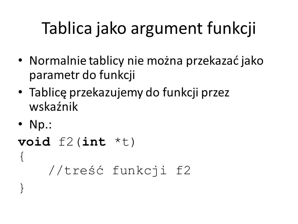 Tablica jako argument funkcji Normalnie tablicy nie można przekazać jako parametr do funkcji Tablicę przekazujemy do funkcji przez wskaźnik Np.: void