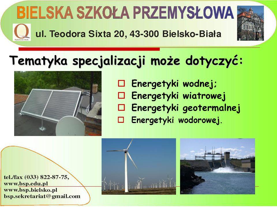  Energetyki wodnej;  Energetyki wiatrowej  Energetyki geotermalnej  Energetyki wodorowej. Tematyka specjalizacji może dotyczyć: