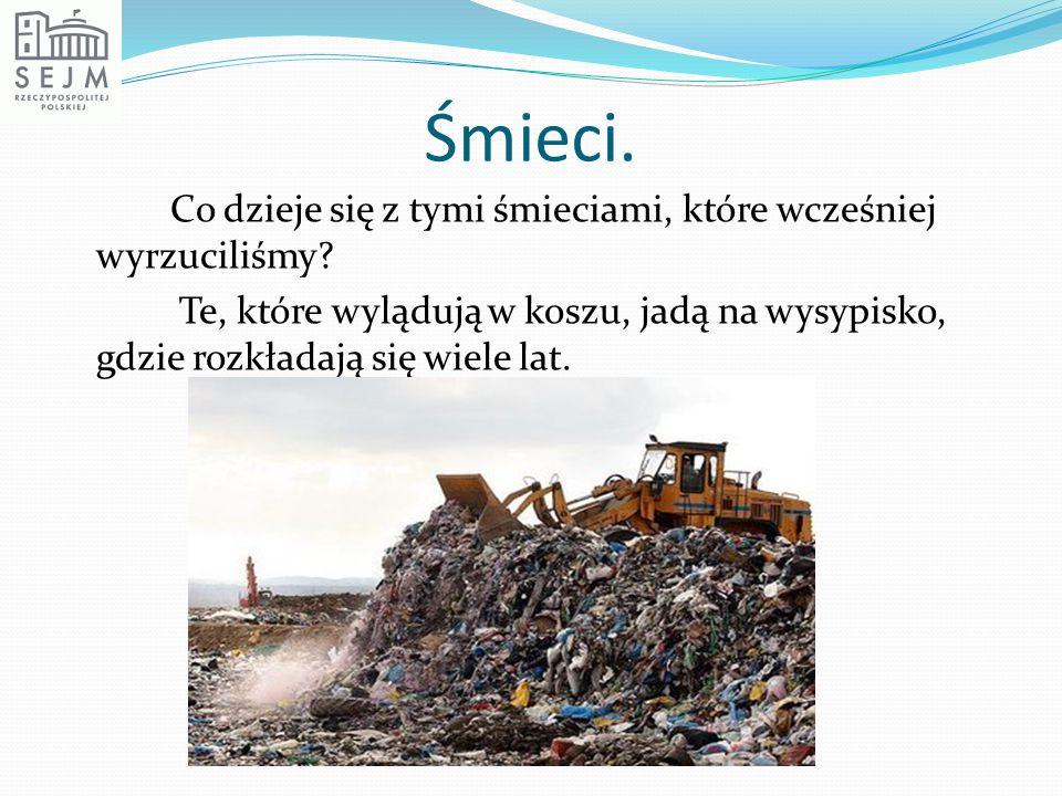 Śmieci. Co dzieje się z tymi śmieciami, które wcześniej wyrzuciliśmy? Te, które wylądują w koszu, jadą na wysypisko, gdzie rozkładają się wiele lat.