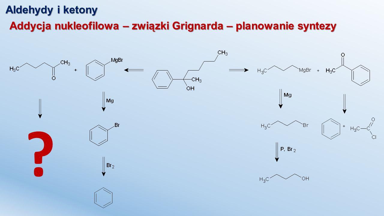 Aldehydy i ketony Addycja nukleofilowa – związki Grignarda – planowanie syntezy ?