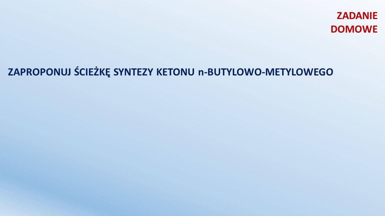 ZADANIE DOMOWE ZAPROPONUJ ŚCIEŻKĘ SYNTEZY KETONU n-BUTYLOWO-METYLOWEGO
