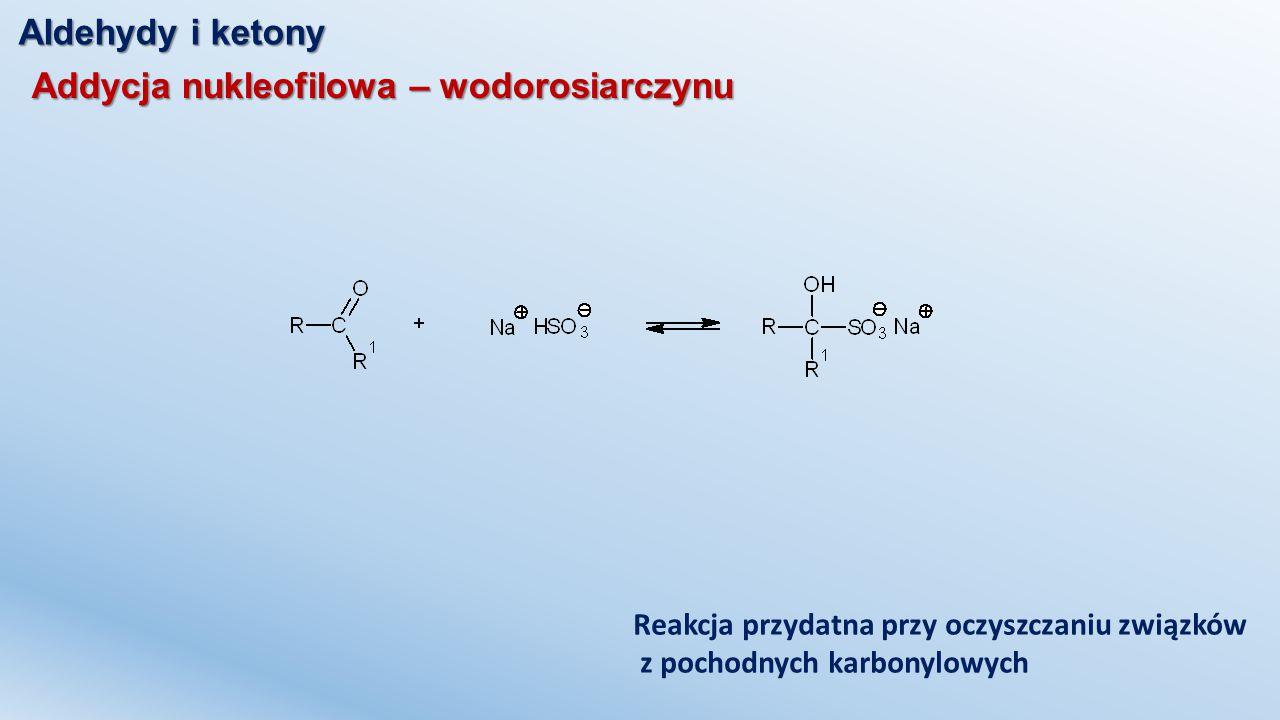 Aldehydy i ketony Addycja nukleofilowa – wodorosiarczynu Reakcja przydatna przy oczyszczaniu związków z pochodnych karbonylowych