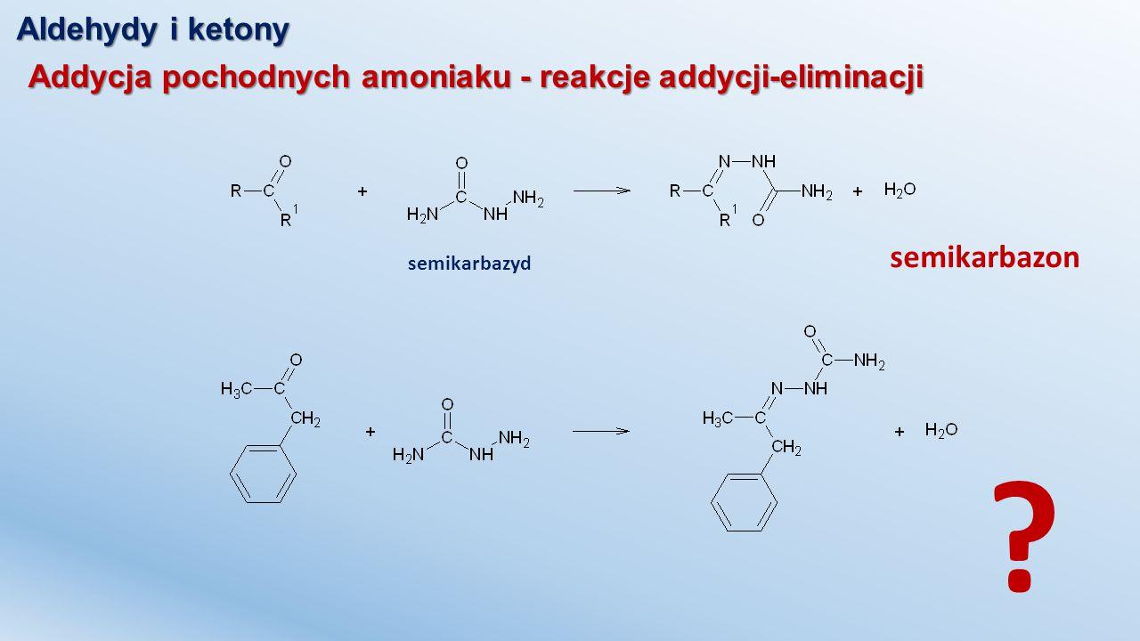 Aldehydy i ketony Addycja pochodnych amoniaku - reakcje addycji-eliminacji semikarbazyd semikarbazon ?