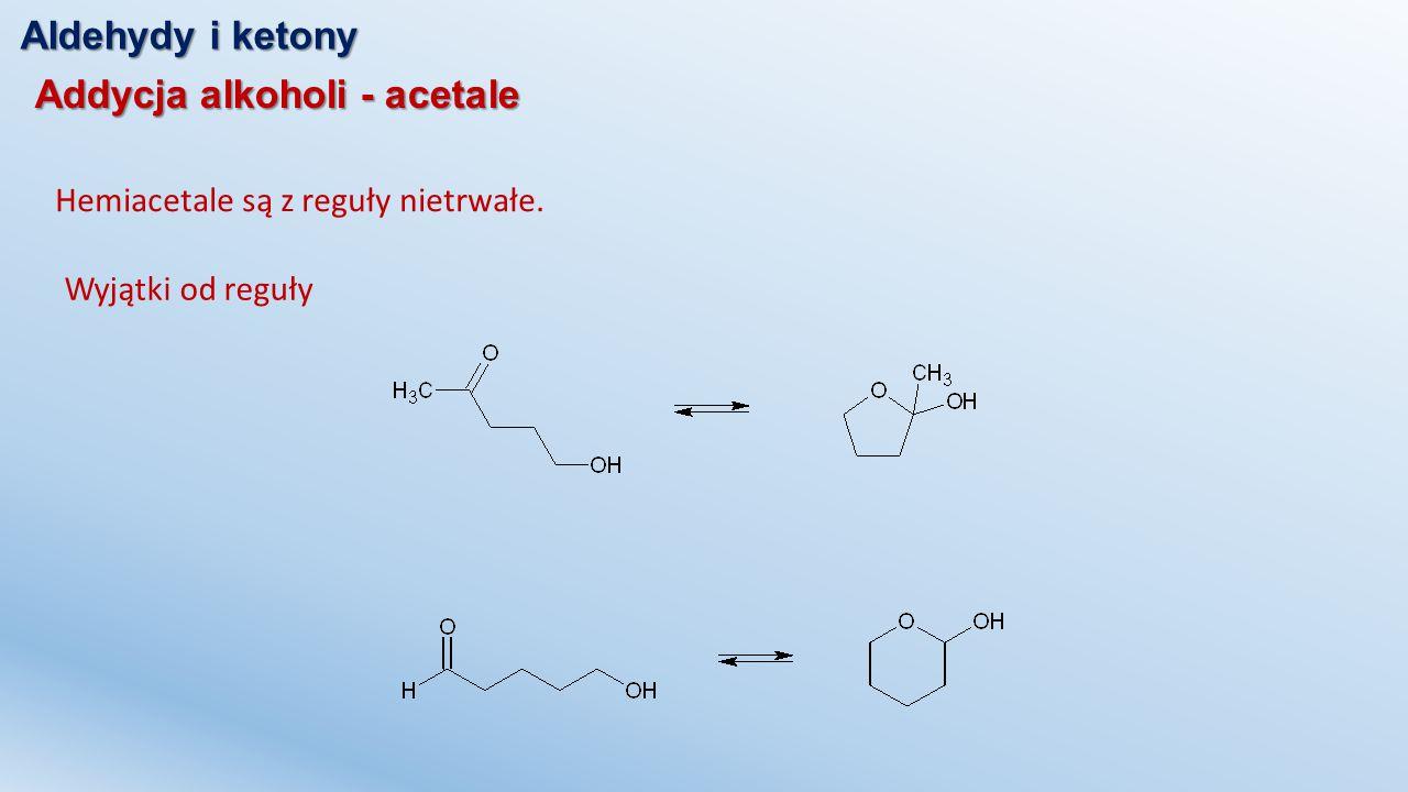 Aldehydy i ketony Addycja alkoholi - acetale Hemiacetale są z reguły nietrwałe. Wyjątki od reguły