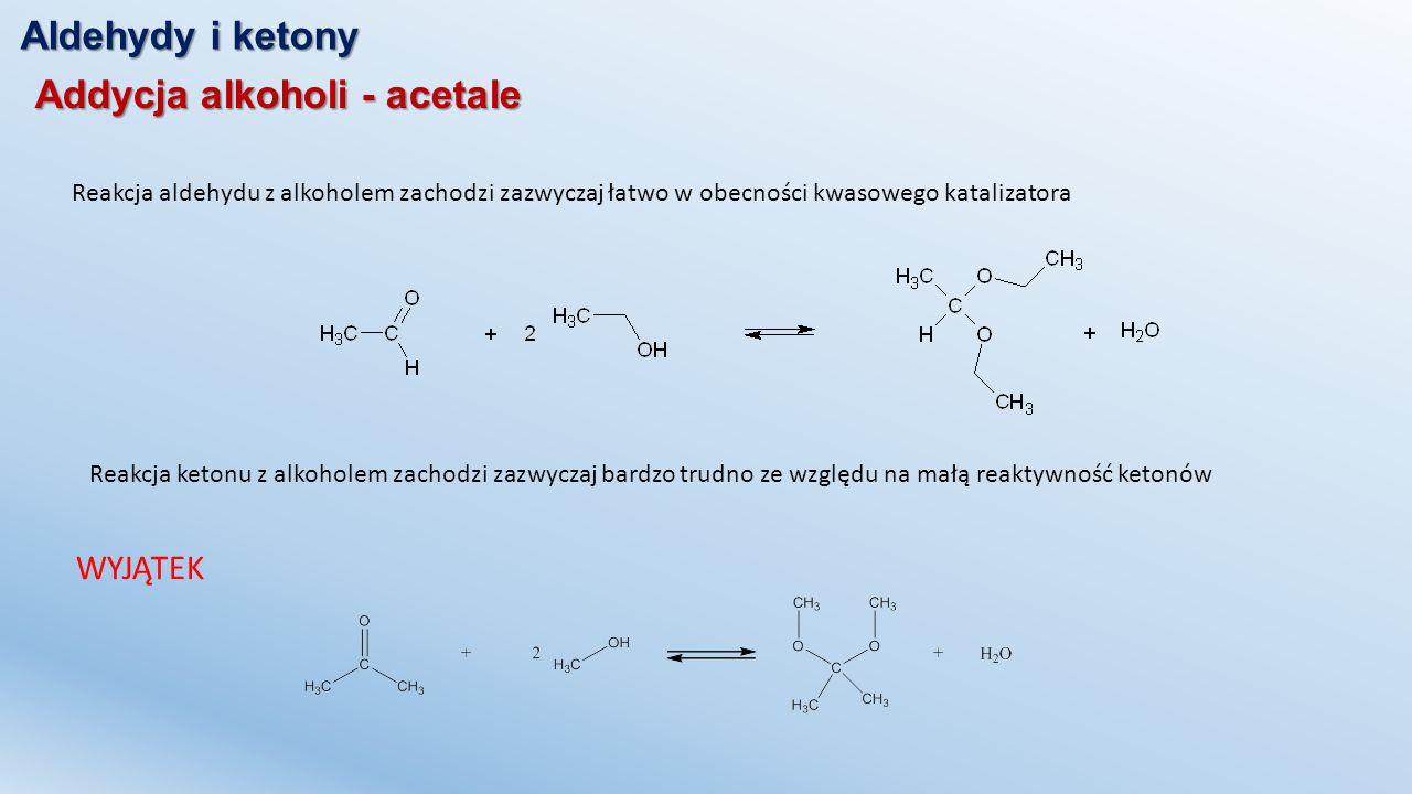 Aldehydy i ketony Addycja alkoholi - acetale Reakcja aldehydu z alkoholem zachodzi zazwyczaj łatwo w obecności kwasowego katalizatora Reakcja ketonu z