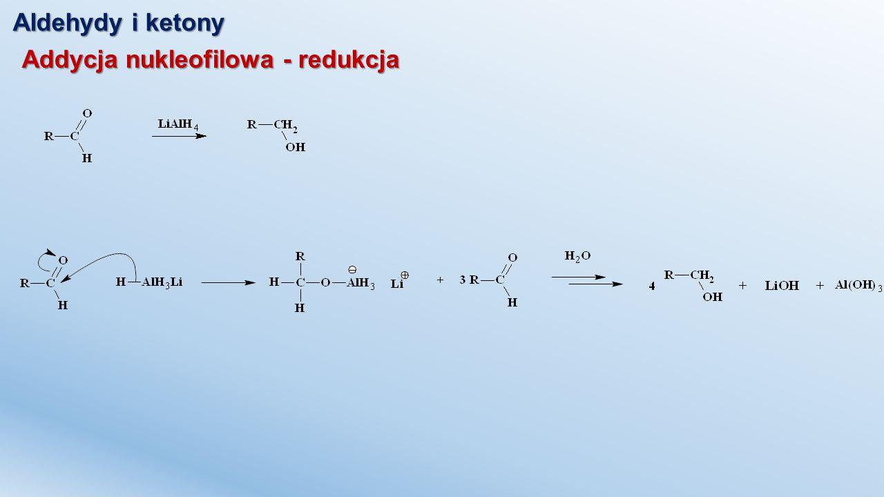 Aldehydy i ketony Addycja nukleofilowa - redukcja Redukcja wodorem w obecności katalizatorów Nikiel Raneya Redukcja borowodorkiem sodu Reakcja nieselektywna Reakcja selektywna
