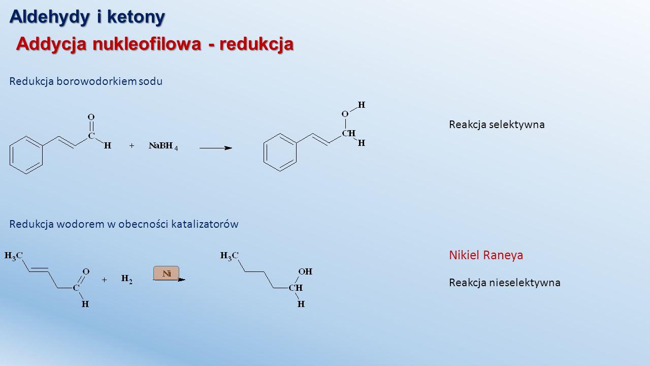 Aldehydy i ketony Addycja nukleofilowa - redukcja Redukcja wodorem w obecności katalizatorów Nikiel Raneya Redukcja borowodorkiem sodu Reakcja niesele