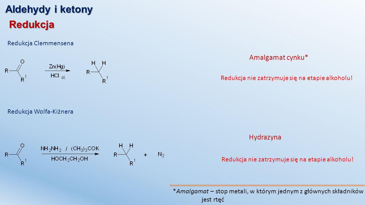 Aldehydy i ketony Redukcja Redukcja Clemmensena Amalgamat cynku* *Amalgamat – stop metali, w którym jednym z głównych składników jest rtęć Redukcja ni