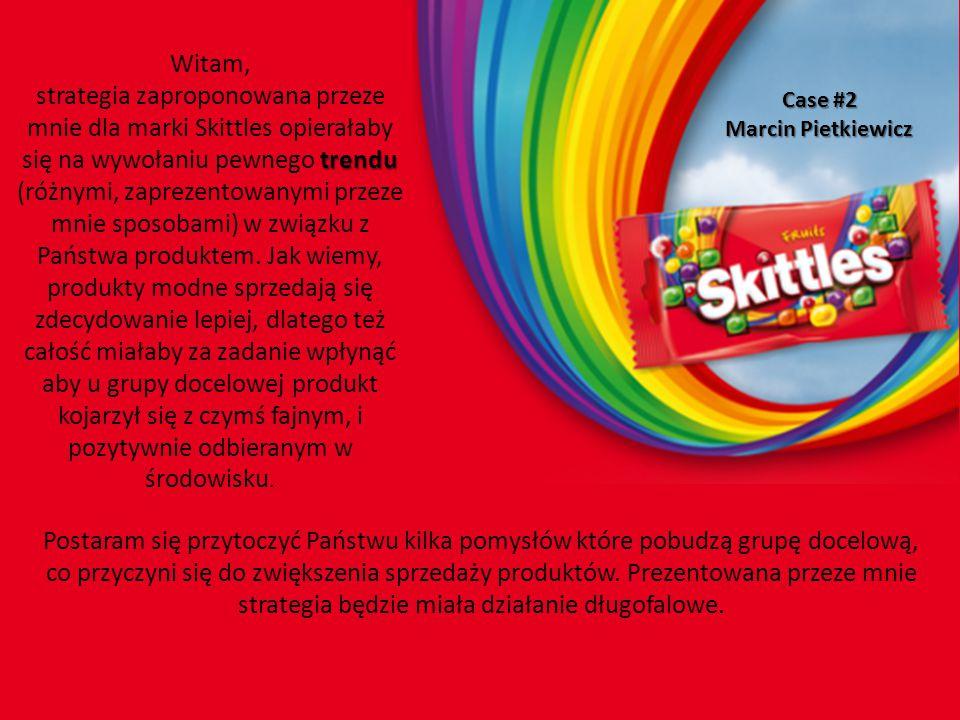 Case #2 Marcin Pietkiewicz Witam, trendu strategia zaproponowana przeze mnie dla marki Skittles opierałaby się na wywołaniu pewnego trendu (różnymi, zaprezentowanymi przeze mnie sposobami) w związku z Państwa produktem.